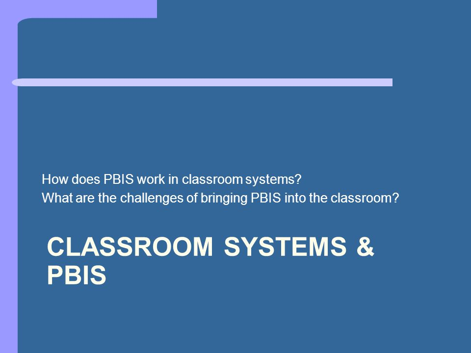 CLASSROOM SYSTEMS & PBIS How does PBIS work in classroom systems.