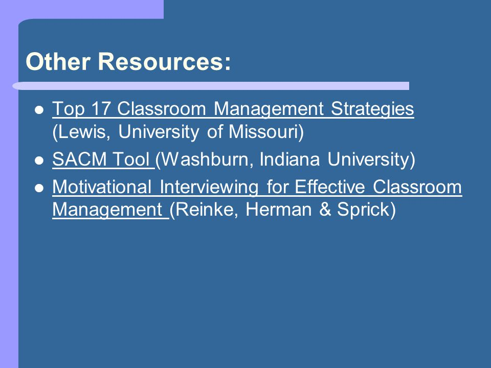 Other Resources: Top 17 Classroom Management Strategies (Lewis, University of Missouri) SACM Tool (Washburn, Indiana University) Motivational Interviewing for Effective Classroom Management (Reinke, Herman & Sprick)