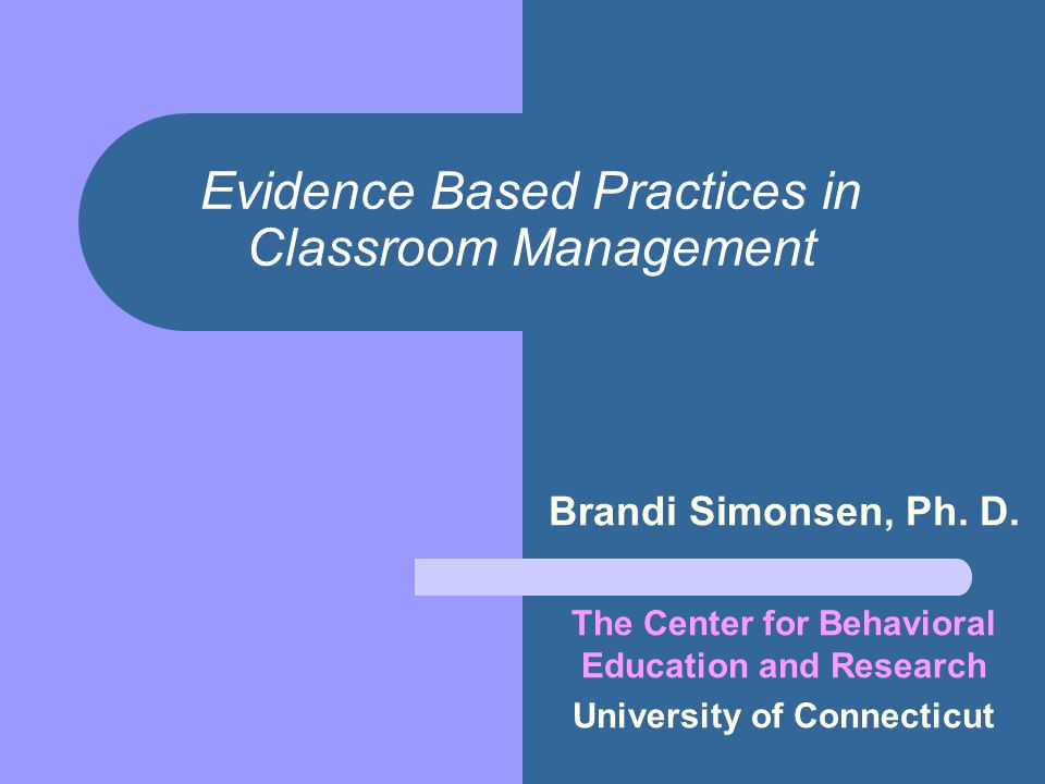 Evidence Based Practices in Classroom Management Brandi Simonsen, Ph. D. The Center for Behavioral Education and Research University of Connecticut
