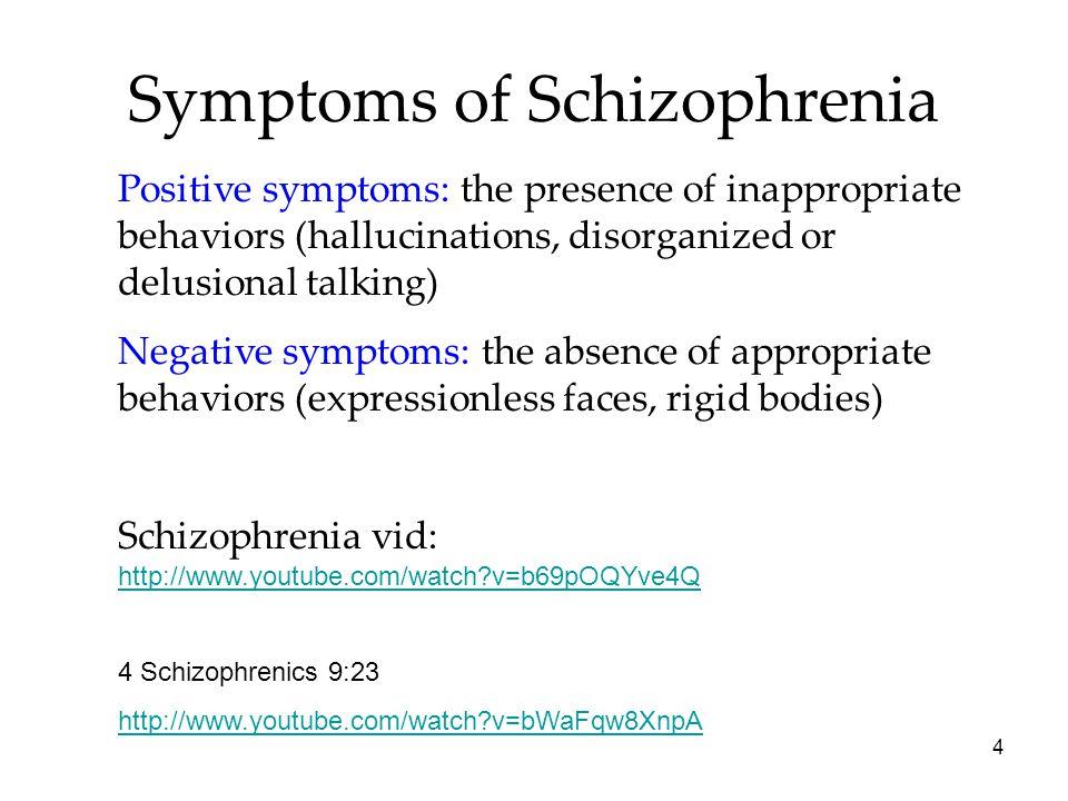 4 Symptoms of Schizophrenia Positive symptoms: the presence of inappropriate behaviors (hallucinations, disorganized or delusional talking) Negative s