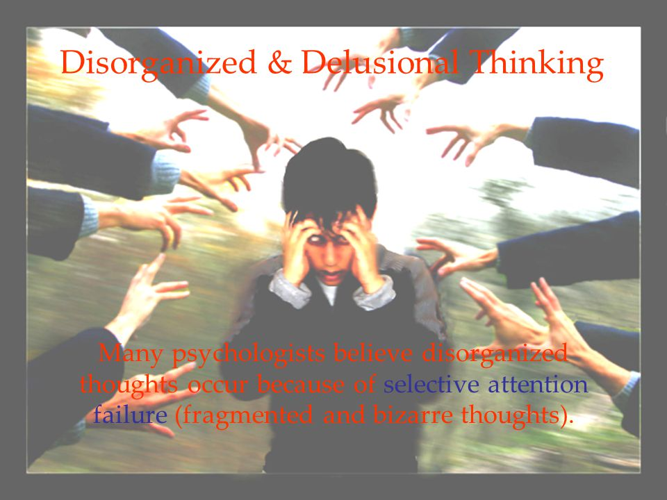 6 Disorganized & Delusional Thinking Many psychologists believe disorganized thoughts occur because of selective attention failure (fragmented and biz