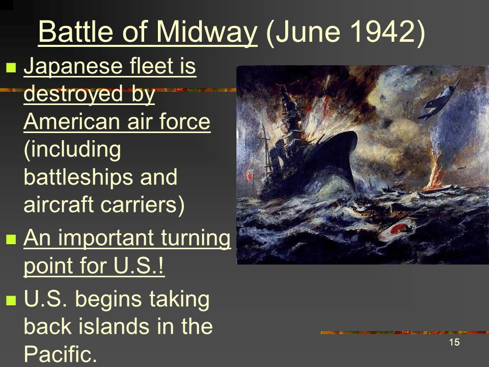 15 Battle of Midway (June 1942) Japanese fleet is destroyed by American air force (including battleships and aircraft carriers) An important turning point for U.S..