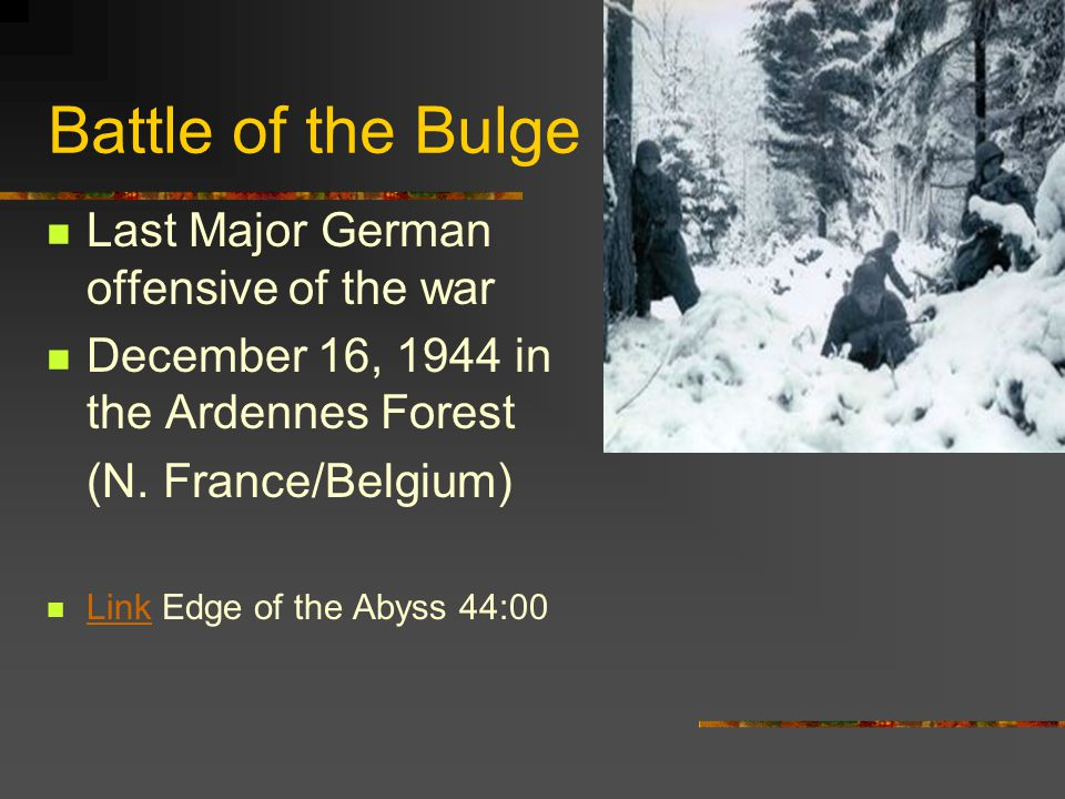 Battle of the Bulge Last Major German offensive of the war December 16, 1944 in the Ardennes Forest (N.