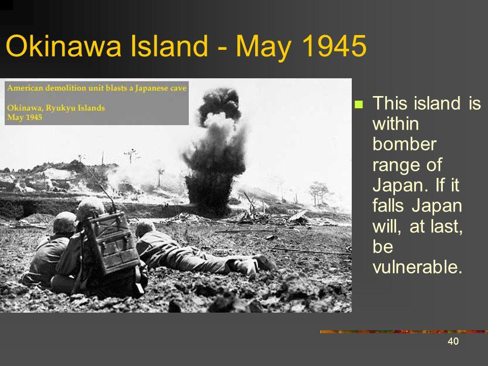 40 Okinawa Island - May 1945 This island is within bomber range of Japan.