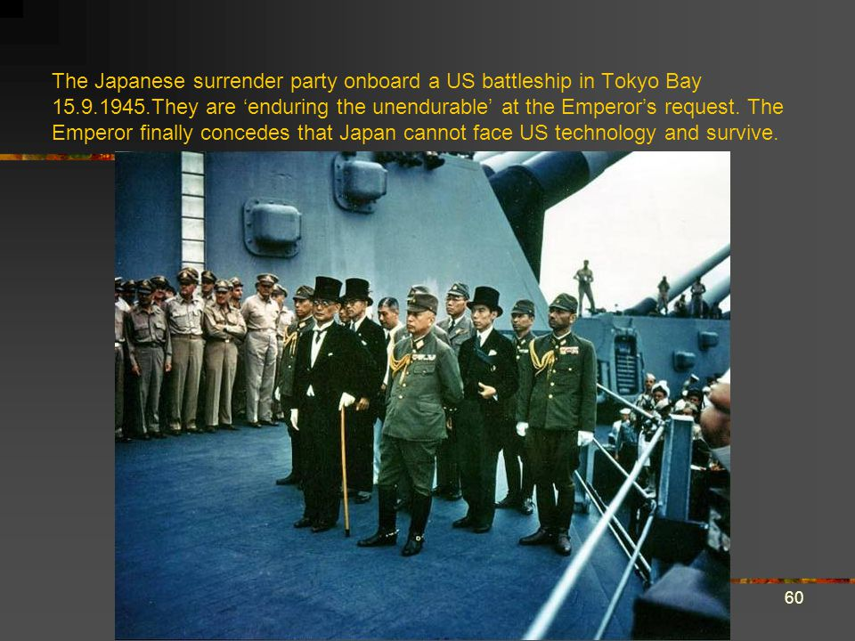60 The Japanese surrender party onboard a US battleship in Tokyo Bay 15.9.1945.They are 'enduring the unendurable' at the Emperor's request.