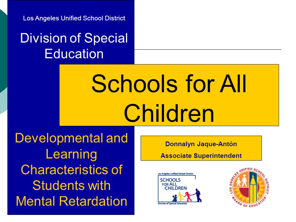 Los Angeles Unified School District Division of Special Education Schools for All Children Developmental and Learning Characteristics of Students with Mental Retardation Donnalyn Jaque-Antón Associate Superintendent