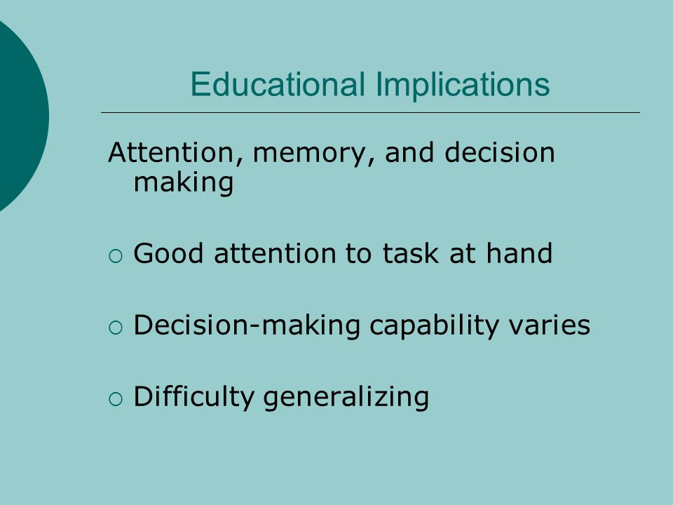 Educational Implications Attention, memory, and decision making  Good attention to task at hand  Decision-making capability varies  Difficulty generalizing