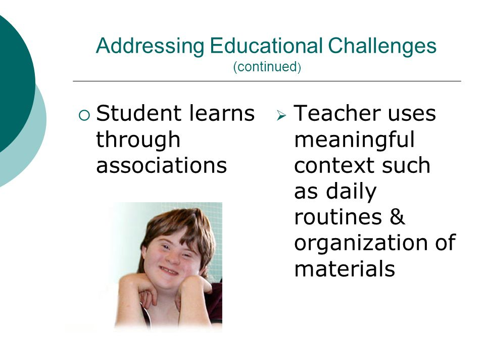 Addressing Educational Challenges (continued )  Student learns through associations  Teacher uses meaningful context such as daily routines & organization of materials