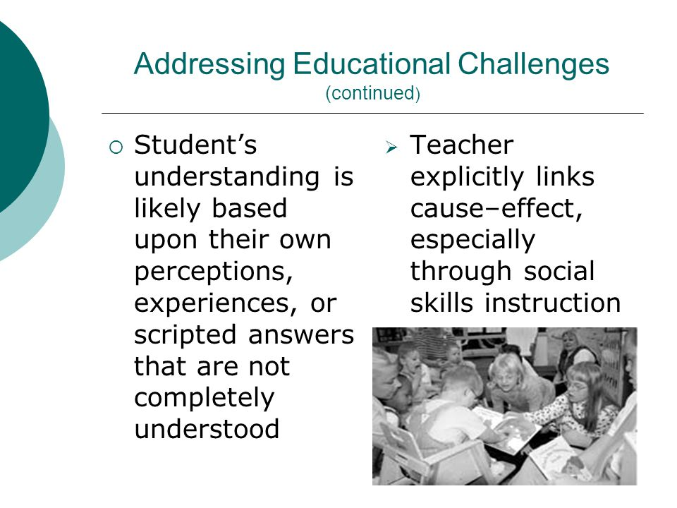 Addressing Educational Challenges (continued )  Student's understanding is likely based upon their own perceptions, experiences, or scripted answers that are not completely understood  Teacher explicitly links cause–effect, especially through social skills instruction