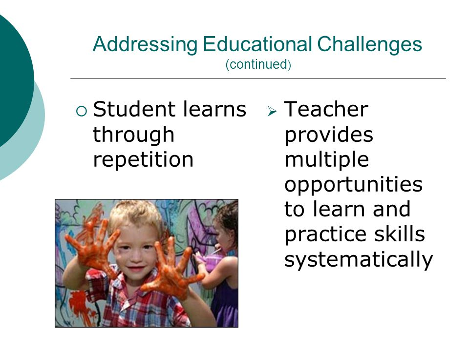 Addressing Educational Challenges (continued )  Student learns through repetition  Teacher provides multiple opportunities to learn and practice skills systematically