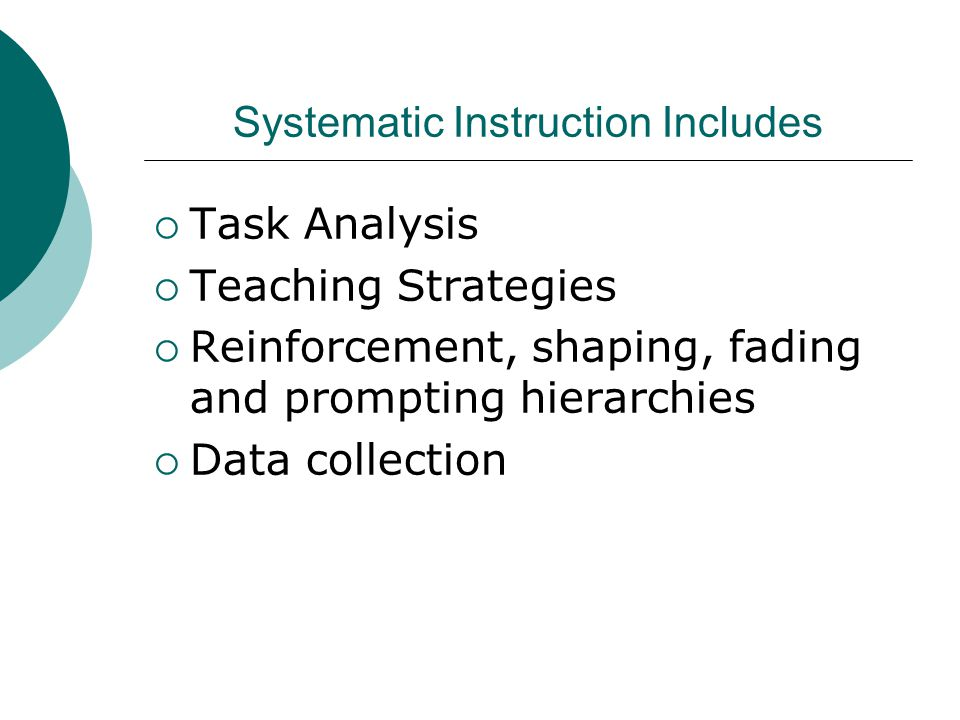 Systematic Instruction Includes  Task Analysis  Teaching Strategies  Reinforcement, shaping, fading and prompting hierarchies  Data collection