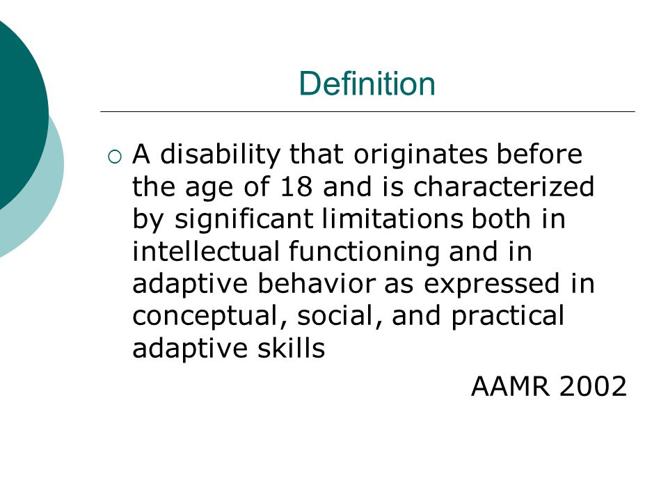 Definition  A disability that originates before the age of 18 and is characterized by significant limitations both in intellectual functioning and in adaptive behavior as expressed in conceptual, social, and practical adaptive skills AAMR 2002