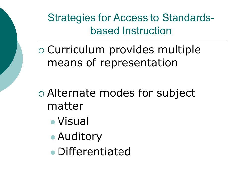 Strategies for Access to Standards- based Instruction  Curriculum provides multiple means of representation  Alternate modes for subject matter Visual Auditory Differentiated