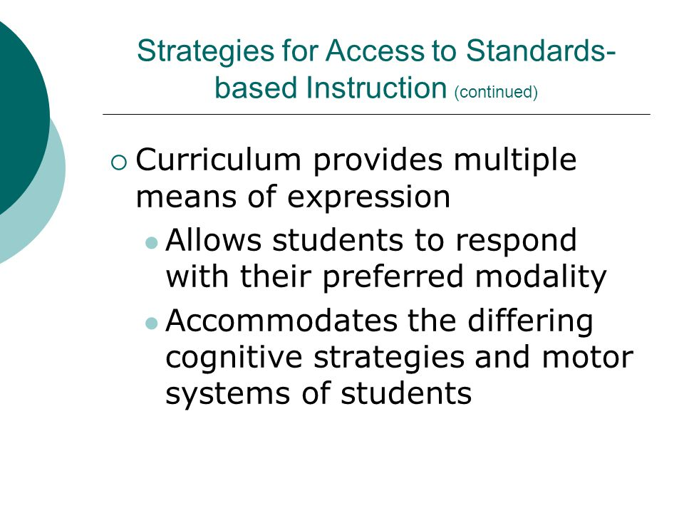  Curriculum provides multiple means of expression Allows students to respond with their preferred modality Accommodates the differing cognitive strategies and motor systems of students Strategies for Access to Standards- based Instruction (continued)