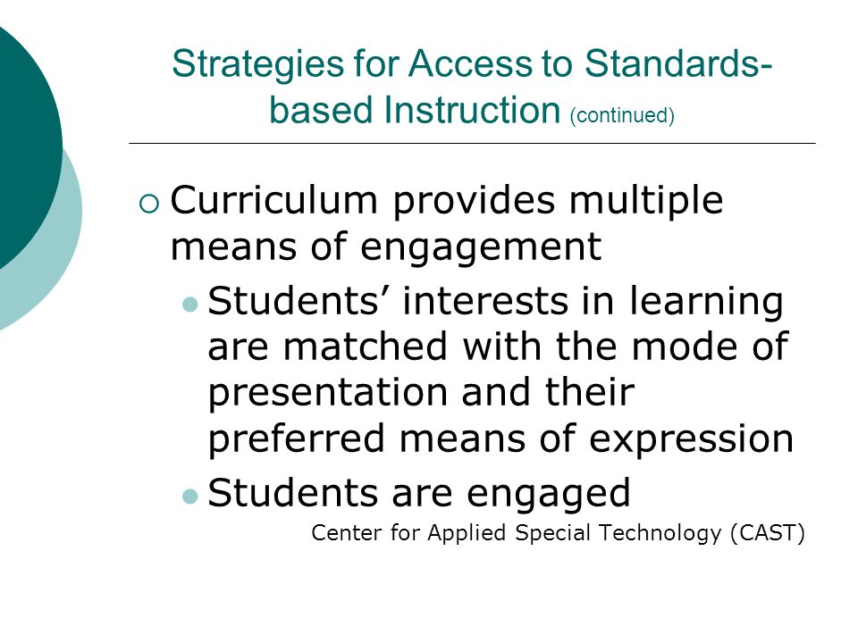  Curriculum provides multiple means of engagement Students' interests in learning are matched with the mode of presentation and their preferred means of expression Students are engaged Center for Applied Special Technology (CAST) Strategies for Access to Standards- based Instruction (continued)