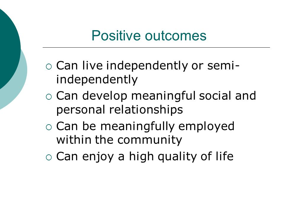 Positive outcomes  Can live independently or semi- independently  Can develop meaningful social and personal relationships  Can be meaningfully employed within the community  Can enjoy a high quality of life