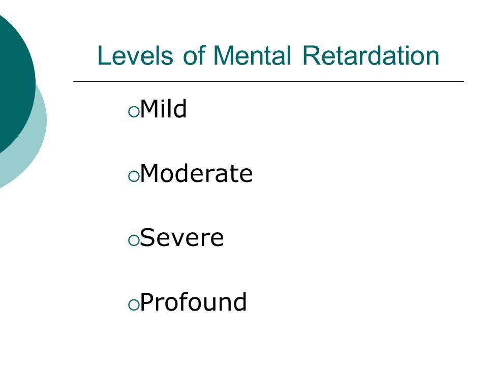 Levels of Mental Retardation  Mild  Moderate  Severe  Profound
