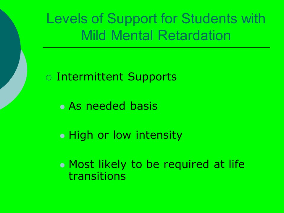 Levels of Support for Students with Mild Mental Retardation  Intermittent Supports As needed basis High or low intensity Most likely to be required at life transitions
