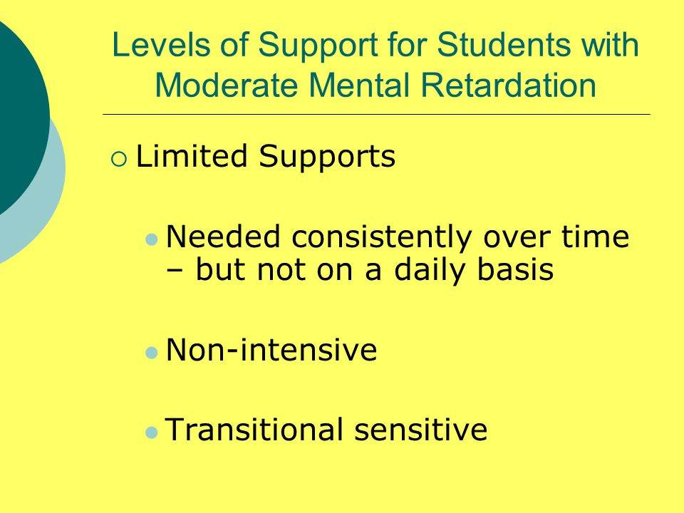  Limited Supports Needed consistently over time – but not on a daily basis Non-intensive Transitional sensitive Levels of Support for Students with Moderate Mental Retardation
