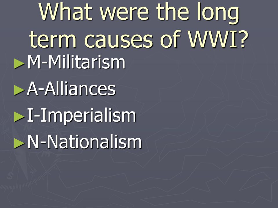 What were the long term causes of WWI ► M-Militarism ► A-Alliances ► I-Imperialism ► N-Nationalism