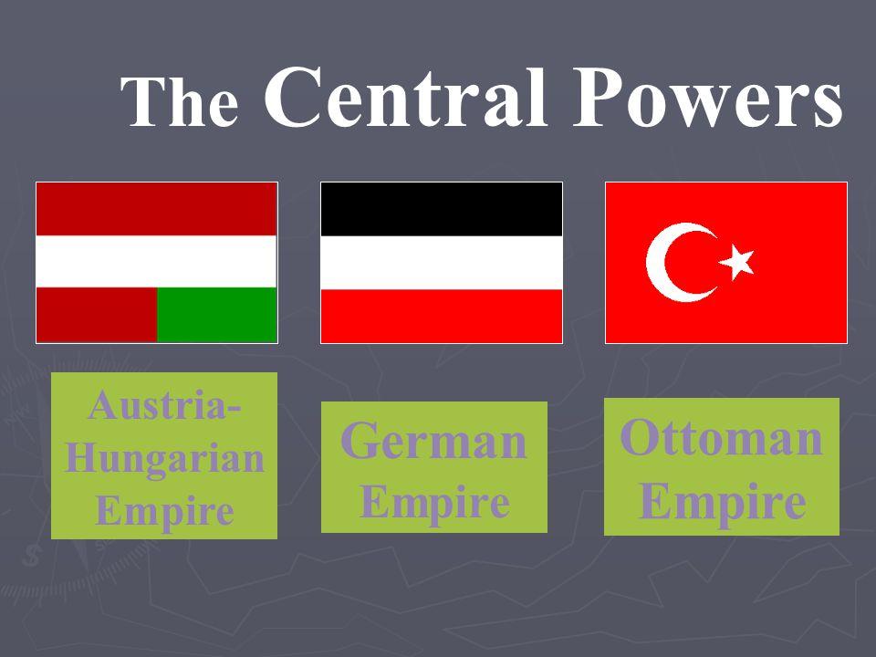 The Central Powers Austria- Hungarian Empire German Empire Ottoman Empire