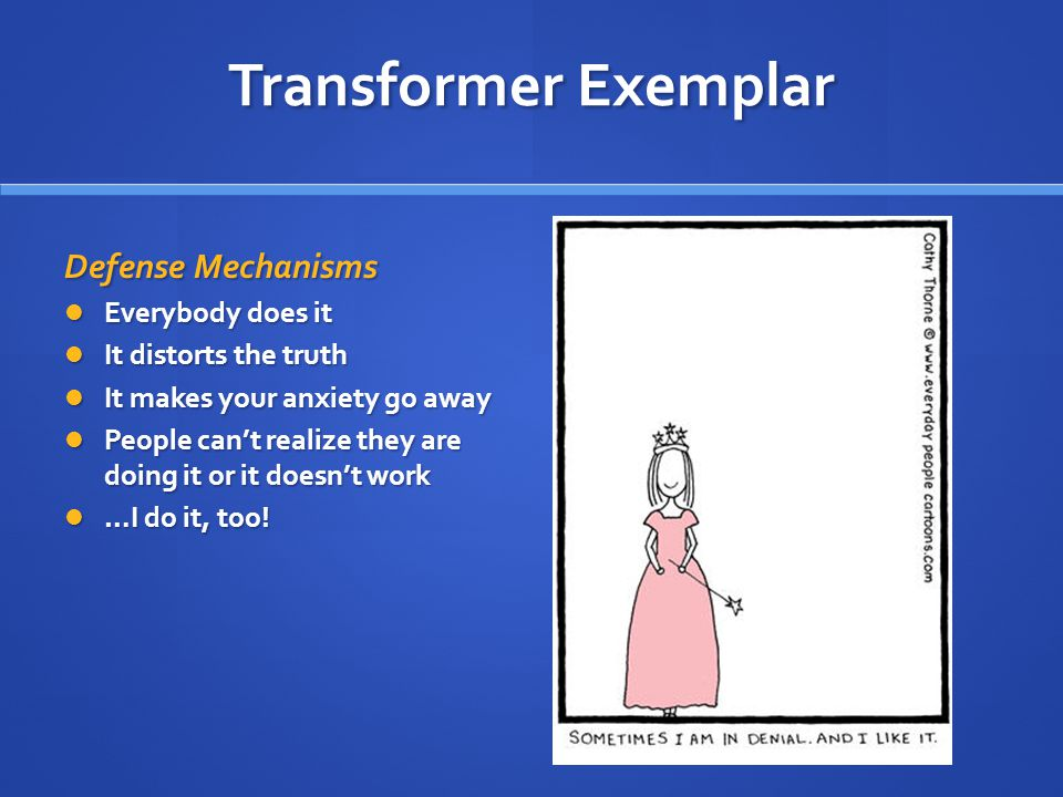 Transformer Exemplar Defense Mechanisms Everybody does it Everybody does it It distorts the truth It distorts the truth It makes your anxiety go away It makes your anxiety go away People can't realize they are doing it or it doesn't work People can't realize they are doing it or it doesn't work …I do it, too.
