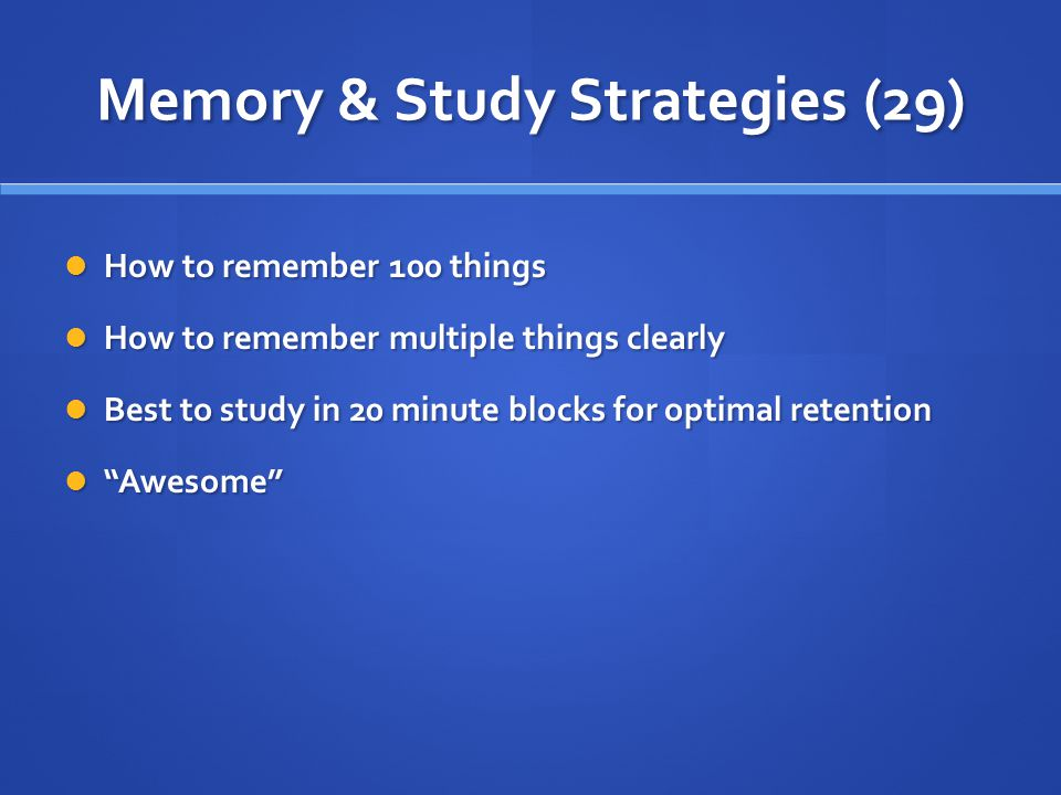 Memory & Study Strategies (29) How to remember 100 things How to remember 100 things How to remember multiple things clearly How to remember multiple things clearly Best to study in 20 minute blocks for optimal retention Best to study in 20 minute blocks for optimal retention Awesome Awesome