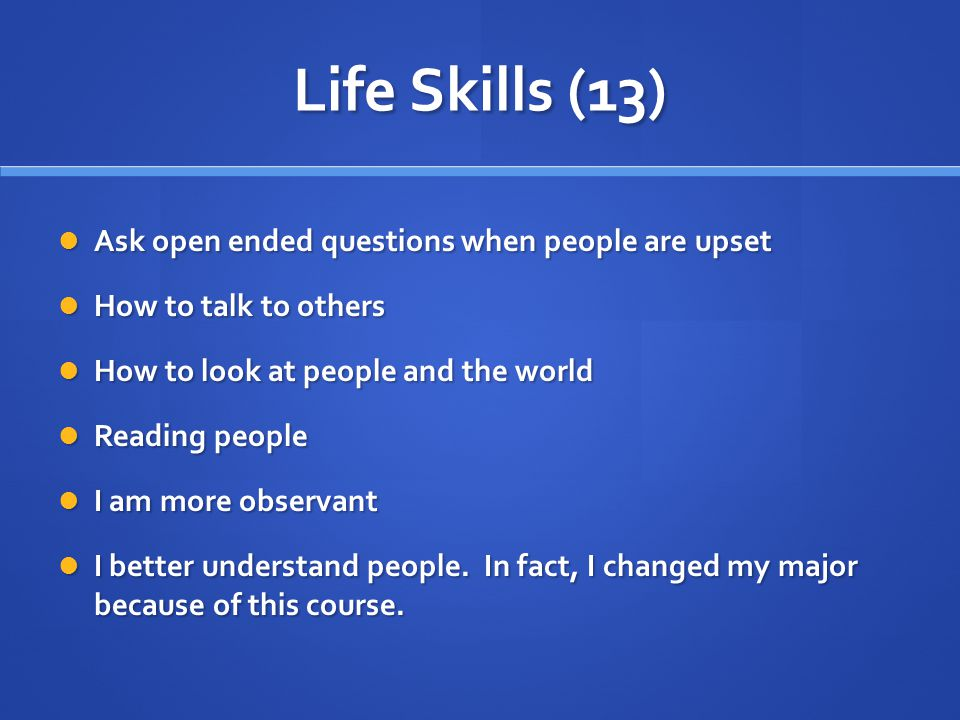Life Skills (13) Ask open ended questions when people are upset Ask open ended questions when people are upset How to talk to others How to talk to others How to look at people and the world How to look at people and the world Reading people Reading people I am more observant I am more observant I better understand people.