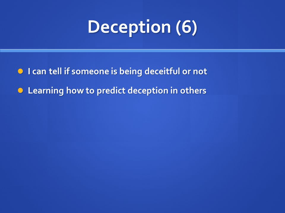Deception (6) I can tell if someone is being deceitful or not I can tell if someone is being deceitful or not Learning how to predict deception in others Learning how to predict deception in others