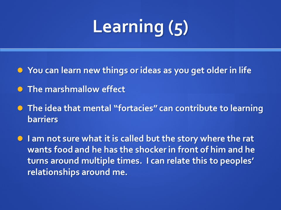 Learning (5) You can learn new things or ideas as you get older in life You can learn new things or ideas as you get older in life The marshmallow effect The marshmallow effect The idea that mental fortacies can contribute to learning barriers The idea that mental fortacies can contribute to learning barriers I am not sure what it is called but the story where the rat wants food and he has the shocker in front of him and he turns around multiple times.