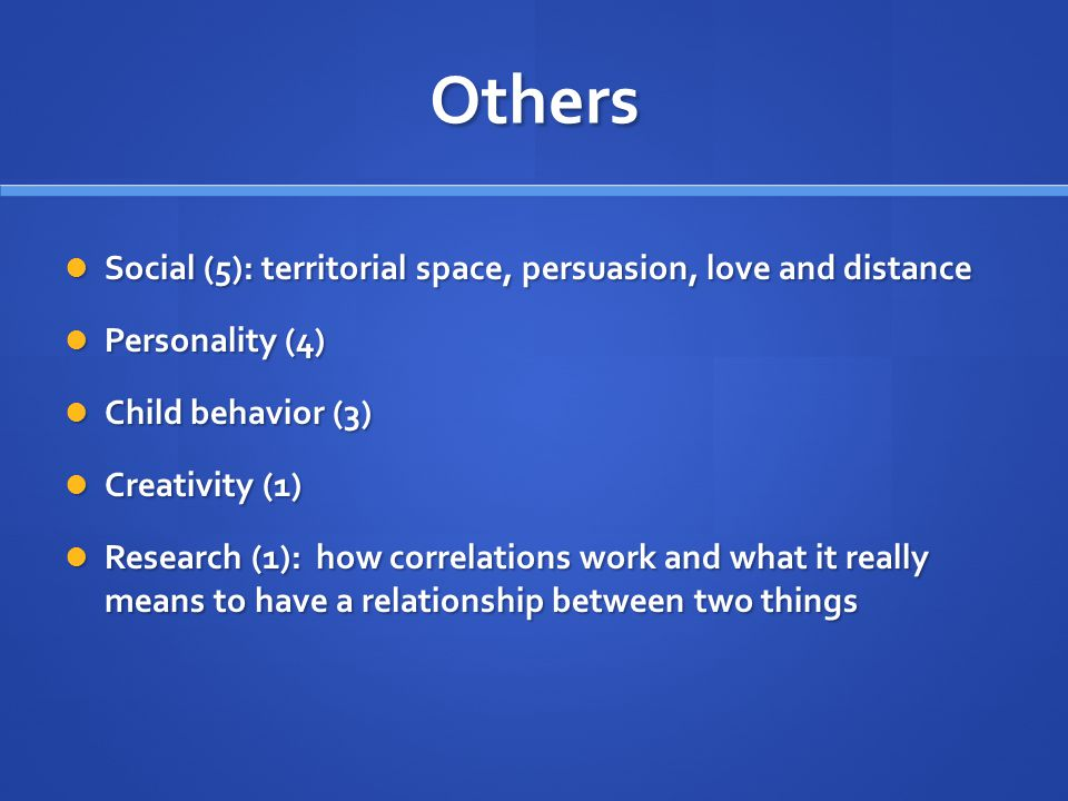 Others Social (5): territorial space, persuasion, love and distance Social (5): territorial space, persuasion, love and distance Personality (4) Personality (4) Child behavior (3) Child behavior (3) Creativity (1) Creativity (1) Research (1): how correlations work and what it really means to have a relationship between two things Research (1): how correlations work and what it really means to have a relationship between two things