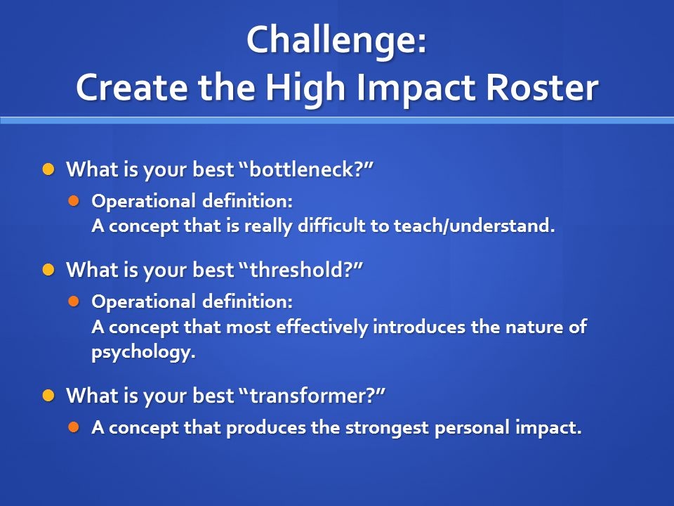 Challenge: Create the High Impact Roster What is your best bottleneck What is your best bottleneck Operational definition: A concept that is really difficult to teach/understand.