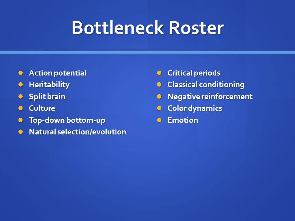 Bottleneck Roster Action potential Action potential Heritability Heritability Split brain Split brain Culture Culture Top-down bottom-up Top-down bottom-up Natural selection/evolution Natural selection/evolution Critical periods Classical conditioning Negative reinforcement Color dynamics Emotion