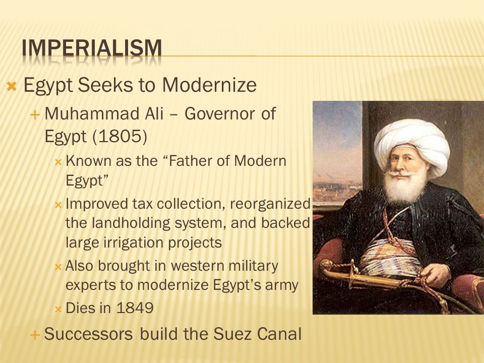 " Egypt Seeks to Modernize  Muhammad Ali – Governor of Egypt (1805)  Known as the ""Father of Modern Egypt""  Improved tax collection, reorganized th"