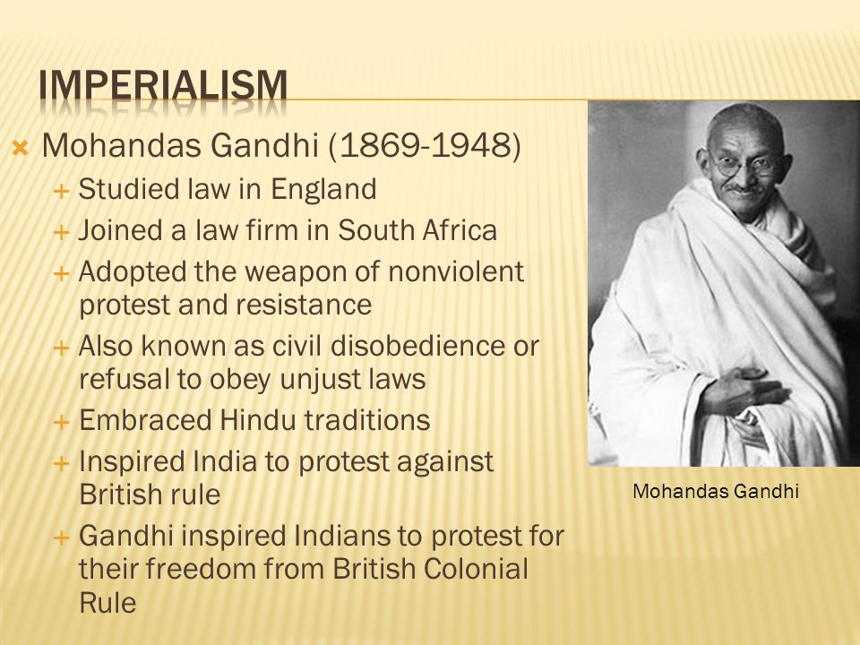 Mohandas Gandhi (1869-1948)  Studied law in England  Joined a law firm in South Africa  Adopted the weapon of nonviolent protest and resistance 