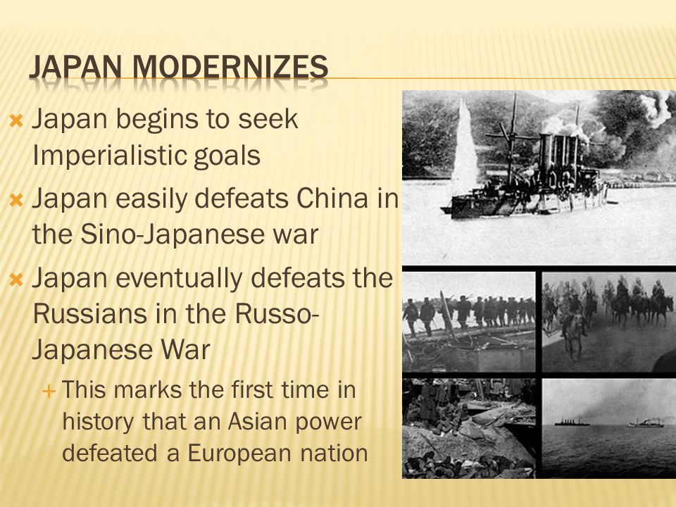  Japan begins to seek Imperialistic goals  Japan easily defeats China in the Sino-Japanese war  Japan eventually defeats the Russians in the Russo-