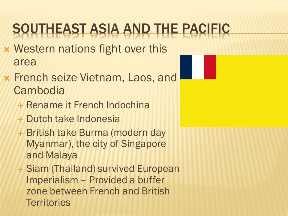  Western nations fight over this area  French seize Vietnam, Laos, and Cambodia  Rename it French Indochina  Dutch take Indonesia  British take B