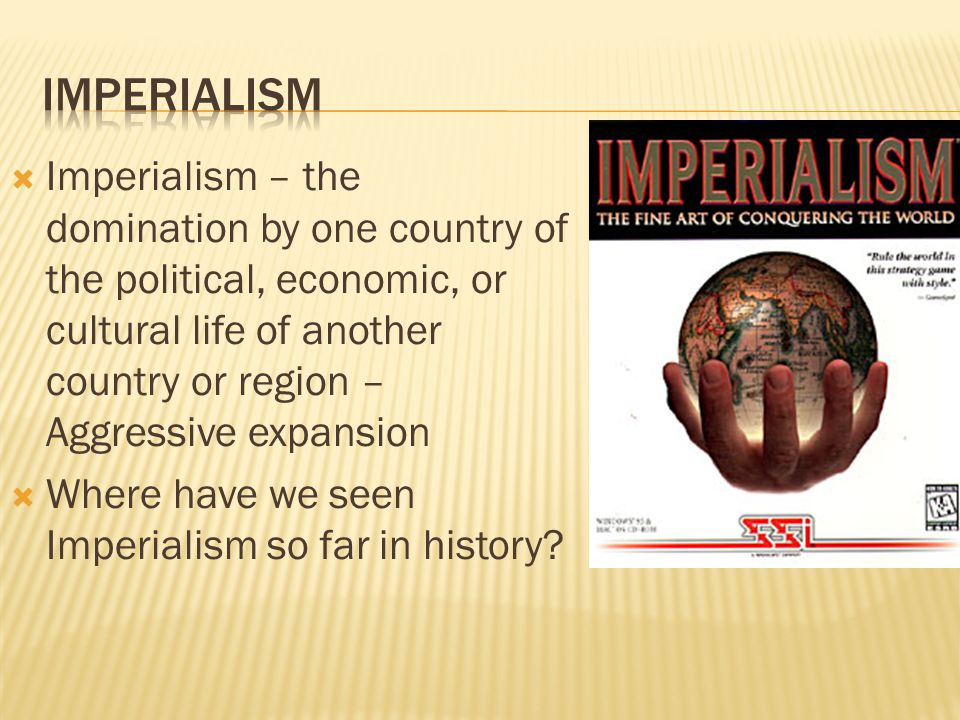  Imperialism – the domination by one country of the political, economic, or cultural life of another country or region – Aggressive expansion  Where