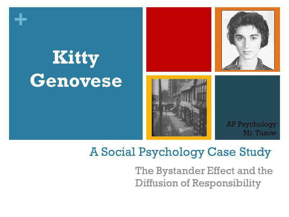 + A Social Psychology Case Study The Bystander Effect and the Diffusion of Responsibility Kitty Genovese AP Psychology Mr. Tusow