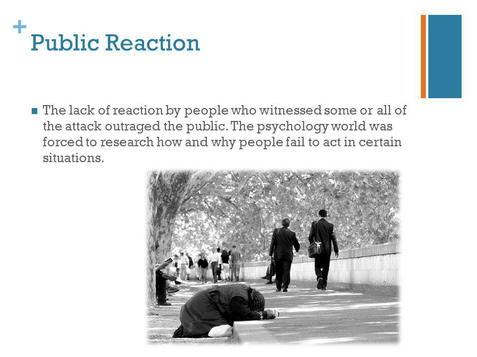 + Public Reaction The lack of reaction by people who witnessed some or all of the attack outraged the public. The psychology world was forced to resea