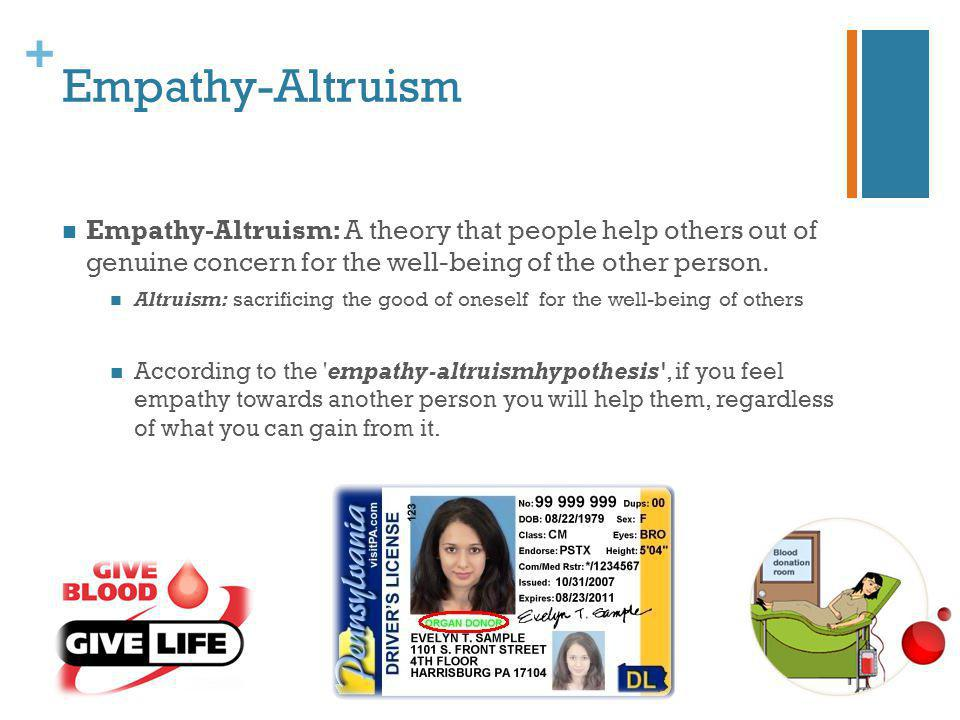 + Empathy-Altruism Empathy-Altruism: A theory that people help others out of genuine concern for the well-being of the other person. Altruism: sacrifi