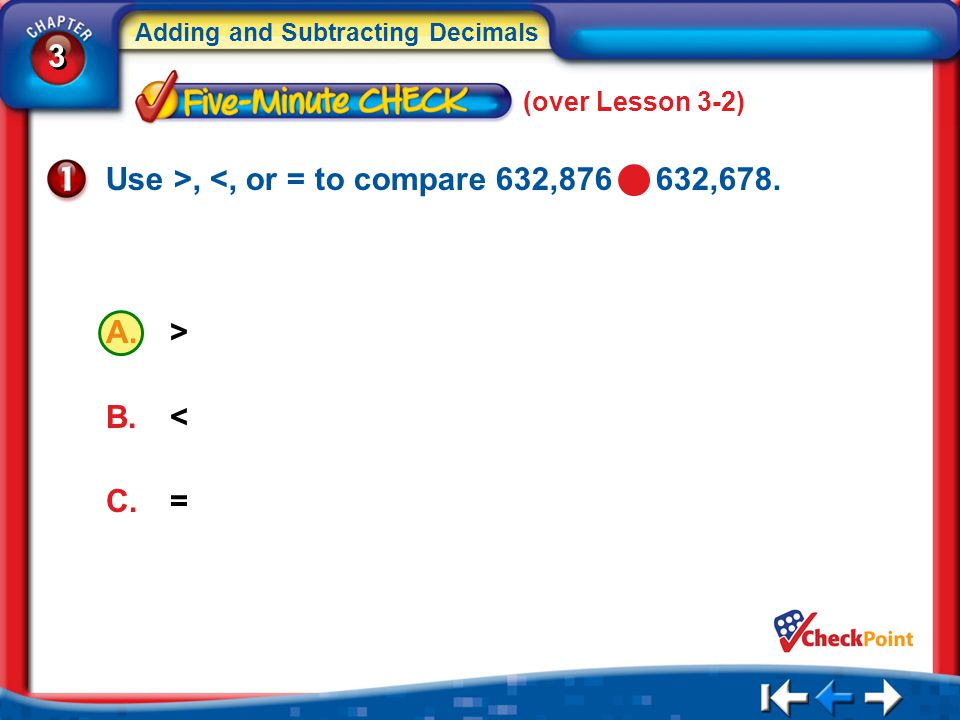 3 3 Adding and Subtracting Decimals 5Min 3-1 (over Lesson 3-2) A.> B.< C.= Use >, <, or = to compare 632,876 632,678.