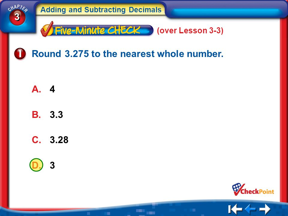3 3 Adding and Subtracting Decimals 5Min 4-1 (over Lesson 3-3) Round 3.275 to the nearest whole number. A.4 B.3.3 C.3.28 D.3