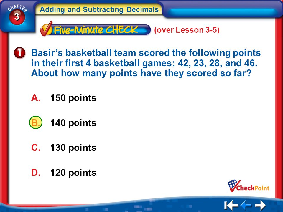 3 3 Adding and Subtracting Decimals 5Min 6-1 (over Lesson 3-5) Basir's basketball team scored the following points in their first 4 basketball games: