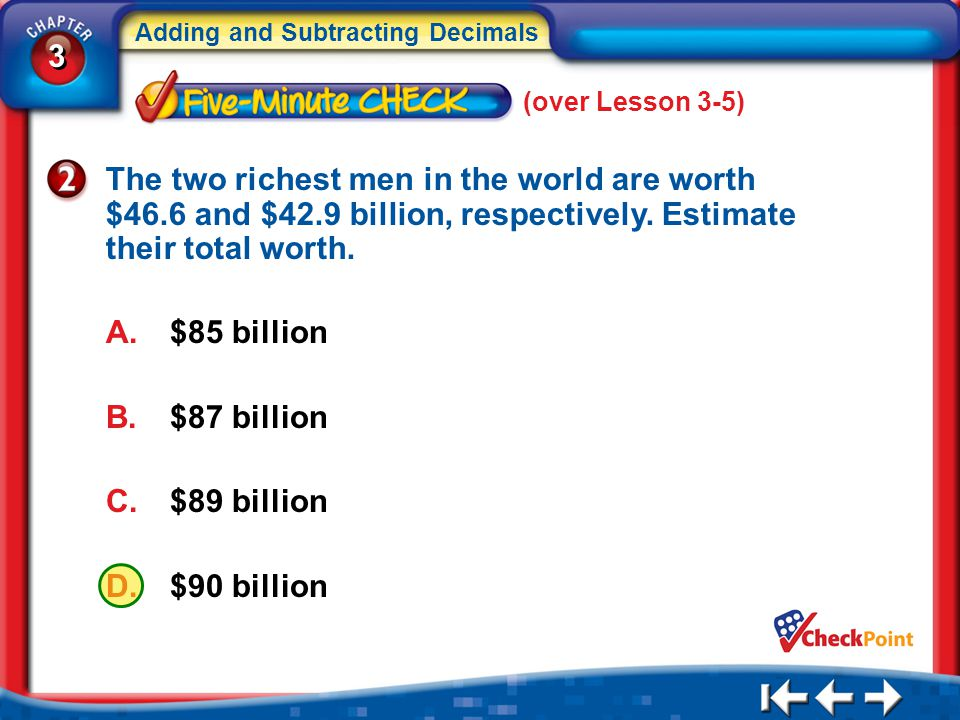 3 3 Adding and Subtracting Decimals 5Min 6-2 The two richest men in the world are worth $46.6 and $42.9 billion, respectively. Estimate their total wo
