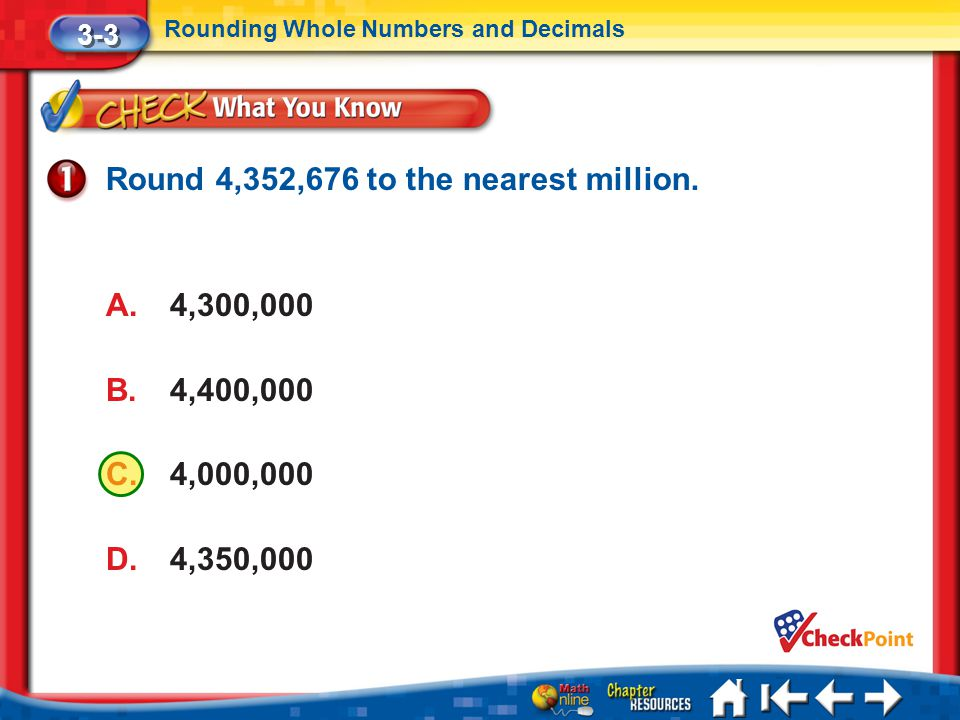 Lesson 3 CYP1 3-3 Rounding Whole Numbers and Decimals Round 4,352,676 to the nearest million. A.4,300,000 B.4,400,000 C.4,000,000 D.4,350,000