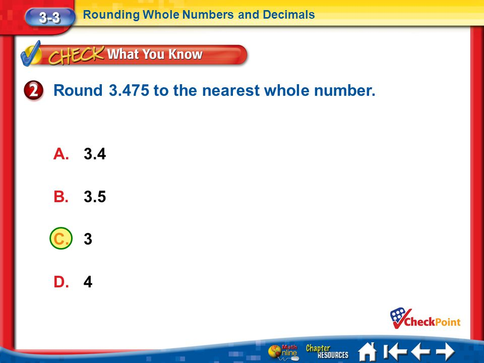 Lesson 3 CYP2 3-3 Rounding Whole Numbers and Decimals Round 3.475 to the nearest whole number. A.3.4 B.3.5 C.3 D.4