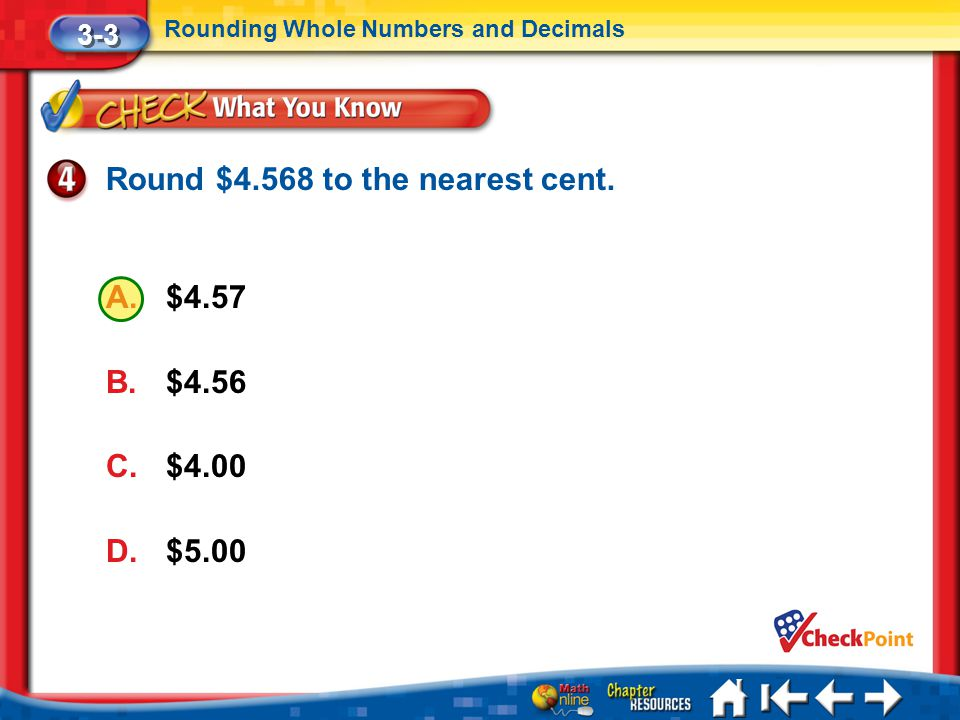 Lesson 3 CYP4 3-3 Rounding Whole Numbers and Decimals Round $4.568 to the nearest cent. A.$4.57 B.$4.56 C.$4.00 D.$5.00