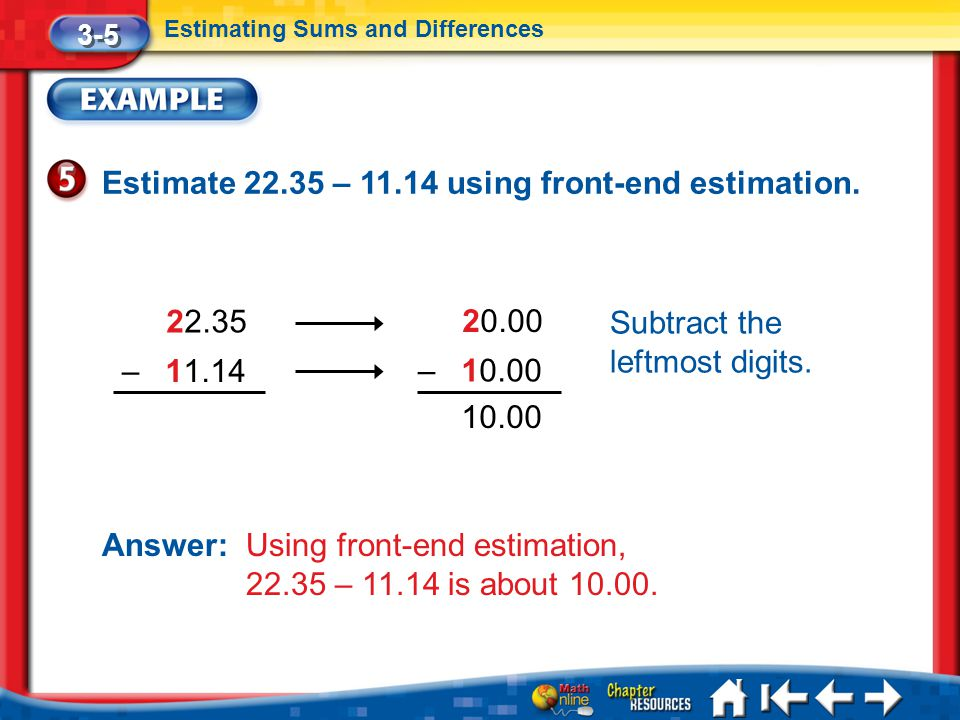Lesson 5 Ex5 3-5 Estimating Sums and Differences Estimate 22.35 – 11.14 using front-end estimation. 22.35 20.00 –10.00 –11.14 Subtract the leftmost di