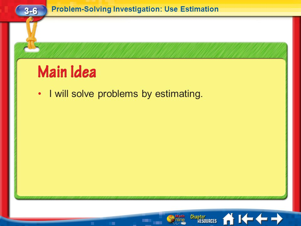 3-6 Problem-Solving Investigation: Use Estimation Lesson 6 MI/Vocab I will solve problems by estimating.